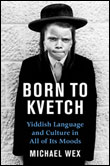 BORN TO KVETCH: YIDDISH LANGUAGE AND CULTUREIN ALL OF ITS MOODS. By Michael Wex. St. Martin's Press | 320 pages | $33.95